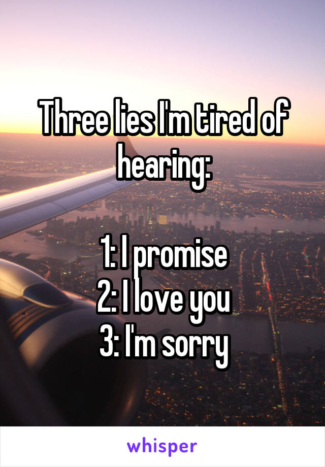 Three lies I'm tired of hearing:  1: I promise 2: I love you 3: I'm sorry