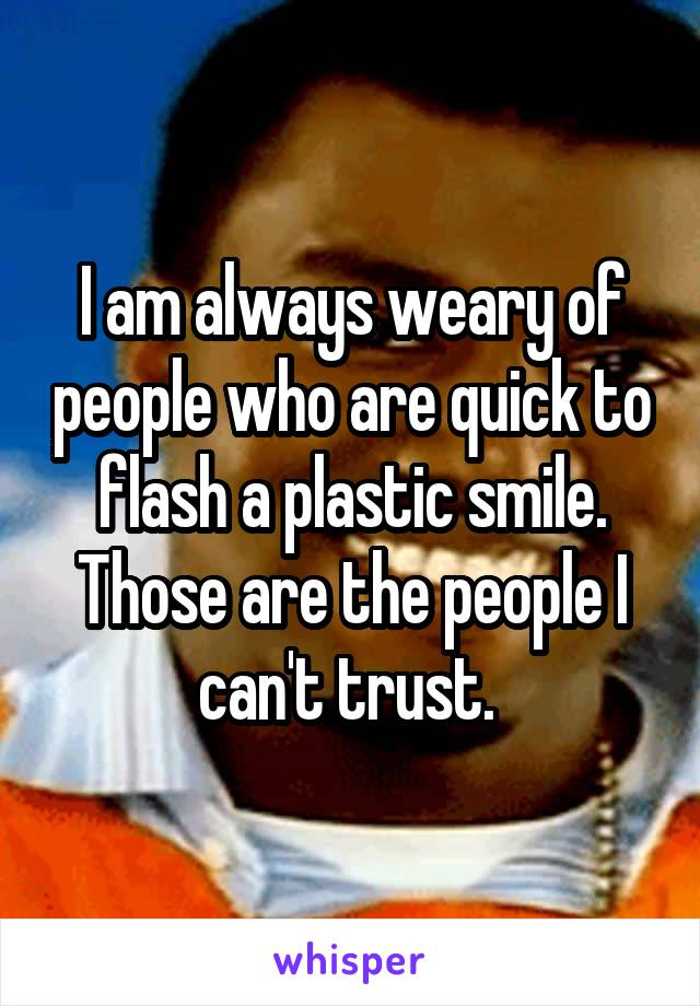 I am always weary of people who are quick to flash a plastic smile. Those are the people I can't trust.