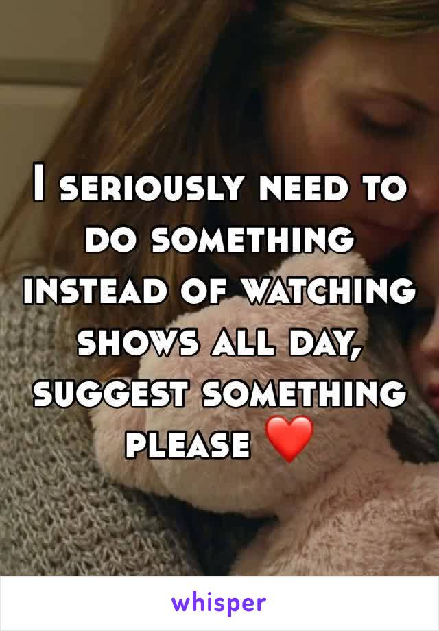 I seriously need to do something instead of watching shows all day, suggest something please ❤️