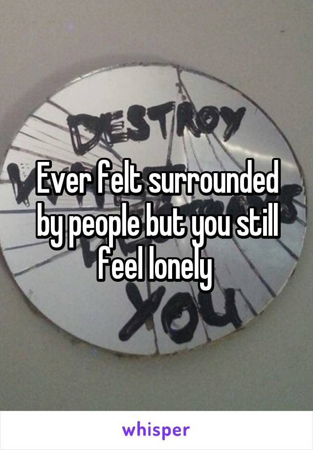 Ever felt surrounded by people but you still feel lonely