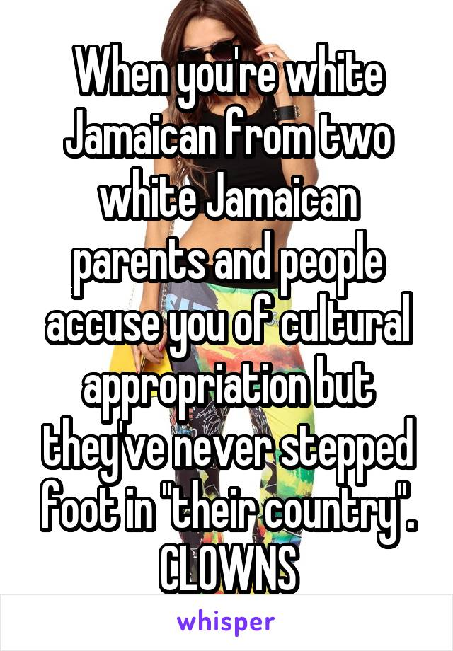"""When you're white Jamaican from two white Jamaican parents and people accuse you of cultural appropriation but they've never stepped foot in """"their country"""". CLOWNS"""