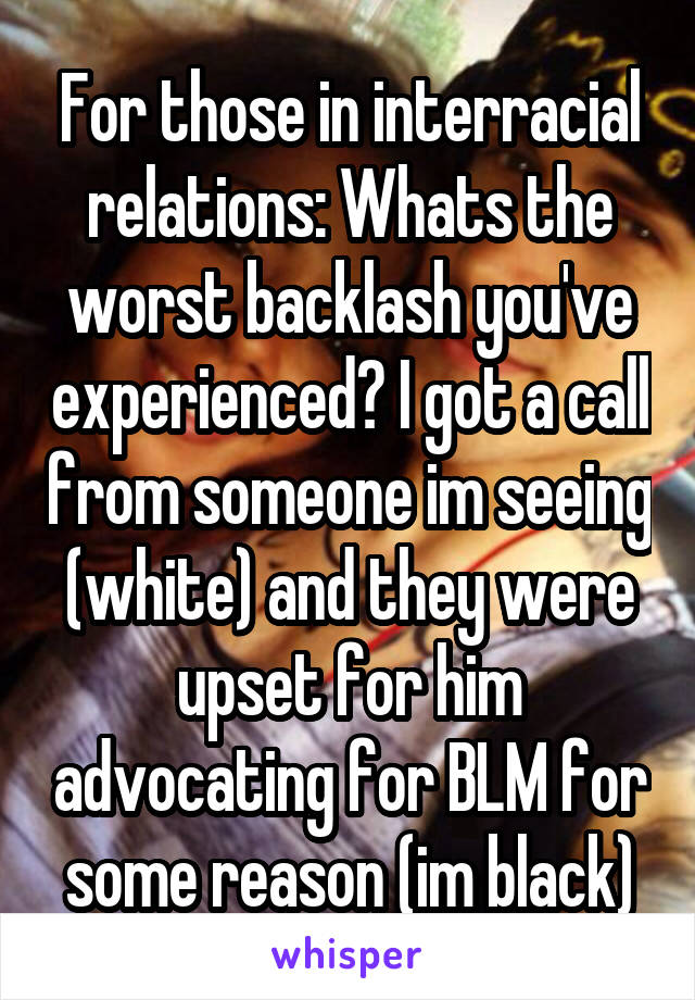 For those in interracial relations: Whats the worst backlash you've experienced? I got a call from someone im seeing (white) and they were upset for him advocating for BLM for some reason (im black)