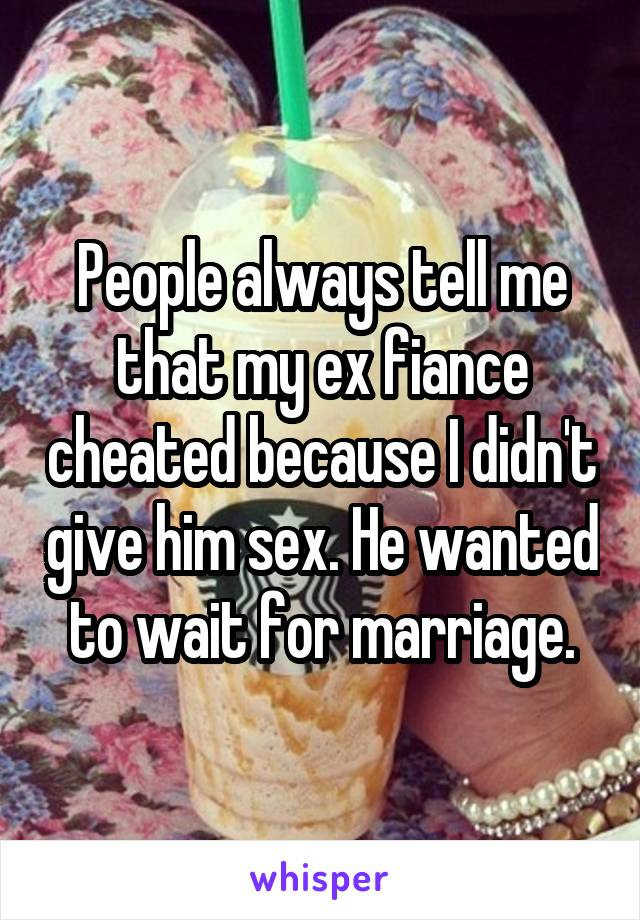 People always tell me that my ex fiance cheated because I didn't give him sex. He wanted to wait for marriage.