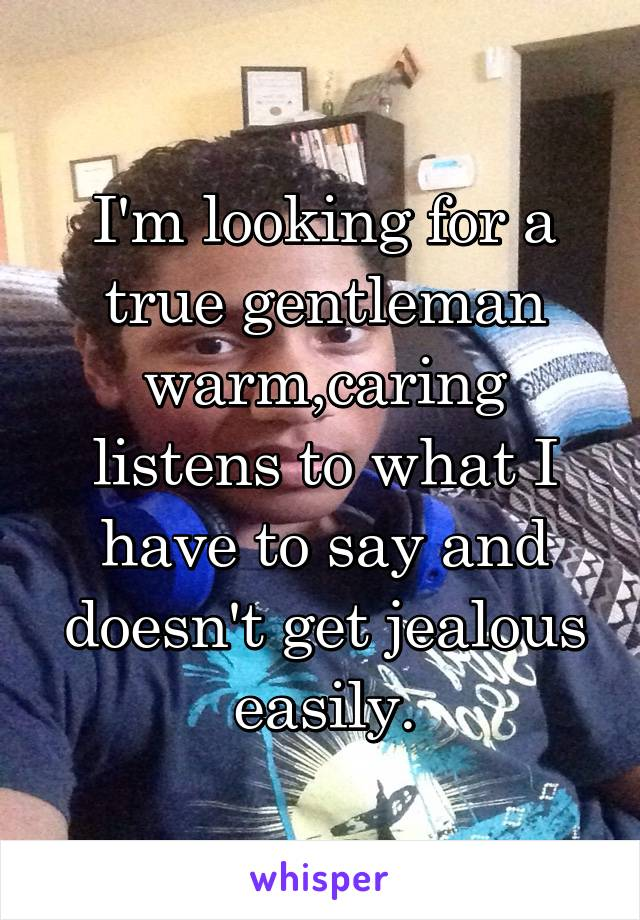 I'm looking for a true gentleman warm,caring listens to what I have to say and doesn't get jealous easily.