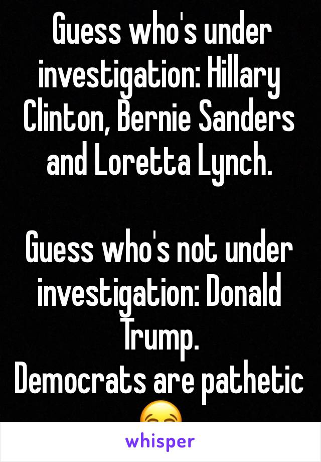 Guess who's under investigation: Hillary Clinton, Bernie Sanders and Loretta Lynch.  Guess who's not under investigation: Donald Trump.  Democrats are pathetic 😂