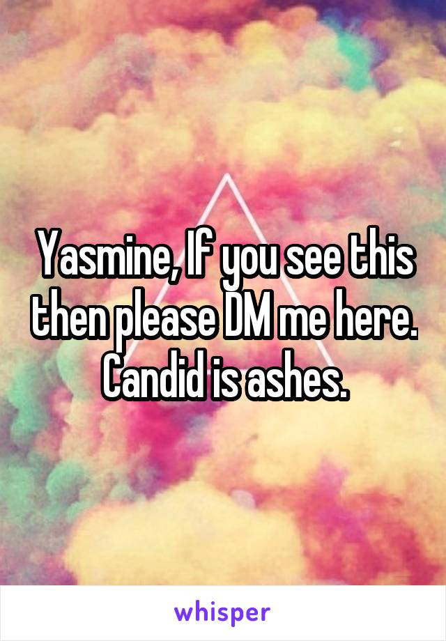 Yasmine, If you see this then please DM me here. Candid is ashes.