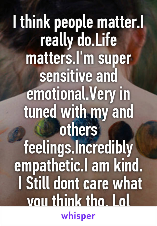 I think people matter.I really do.Life matters.I'm super sensitive and emotional.Very in tuned with my and others feelings.Incredibly empathetic.I am kind.  I Still dont care what you think tho. Lol