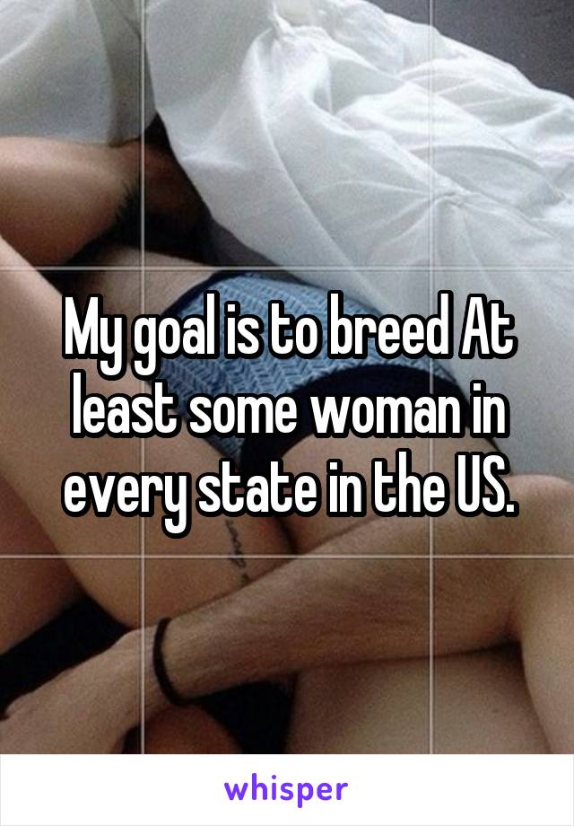My goal is to breed At least some woman in every state in the US.