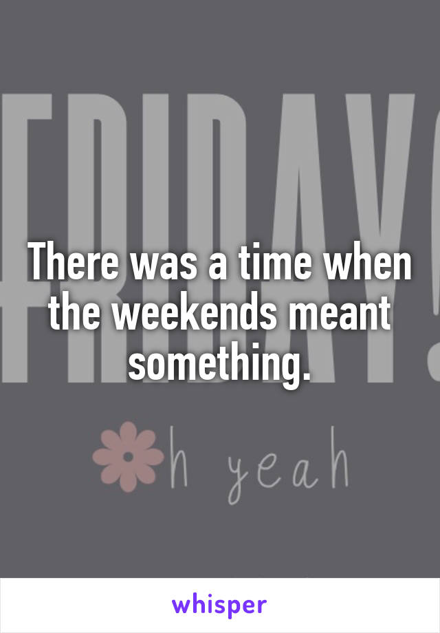There was a time when the weekends meant something.