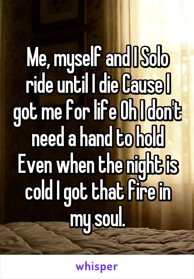 Me, myself and I Solo ride until I die Cause I got me for life Oh I don't need a hand to hold Even when the night is cold I got that fire in my soul.