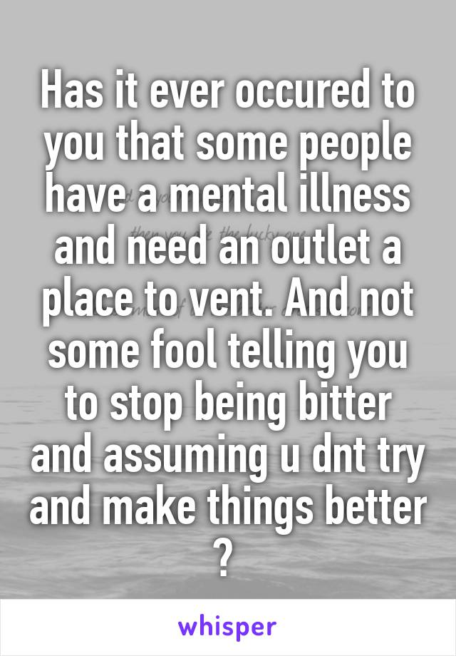 Has it ever occured to you that some people have a mental illness and need an outlet a place to vent. And not some fool telling you to stop being bitter and assuming u dnt try and make things better ?
