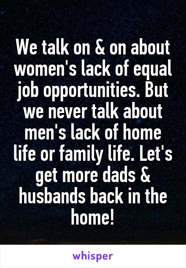 We talk on & on about women's lack of equal job opportunities. But we never talk about men's lack of home life or family life. Let's get more dads & husbands back in the home!
