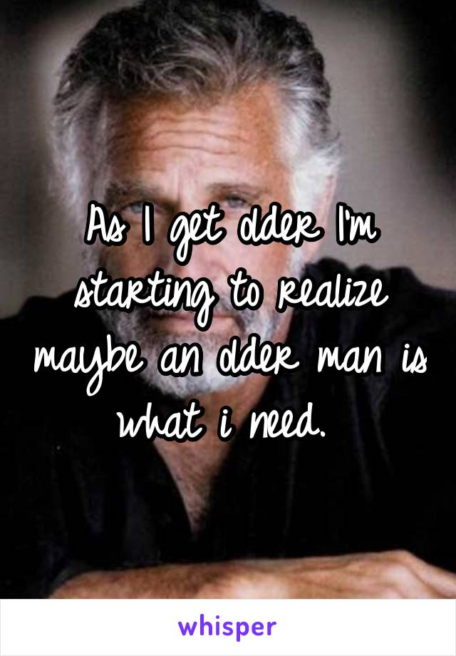 As I get older I'm starting to realize maybe an older man is what i need.