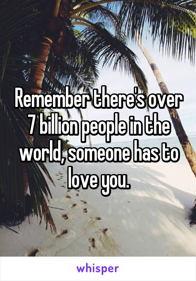 Remember there's over 7 billion people in the world, someone has to love you.