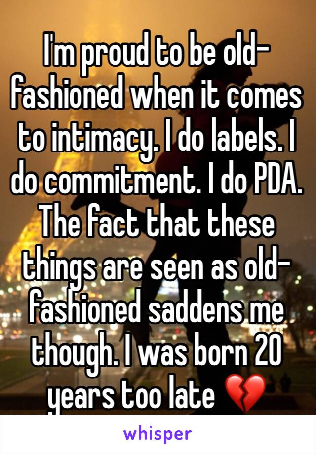 I'm proud to be old-fashioned when it comes to intimacy. I do labels. I do commitment. I do PDA. The fact that these things are seen as old-fashioned saddens me though. I was born 20 years too late 💔