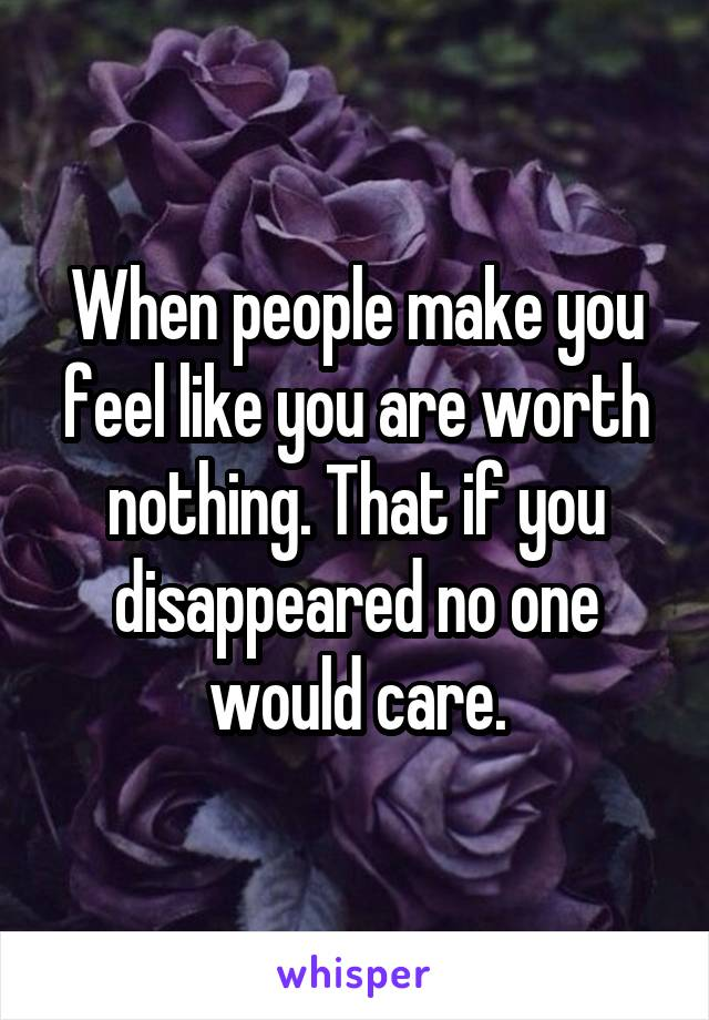 When people make you feel like you are worth nothing. That if you disappeared no one would care.
