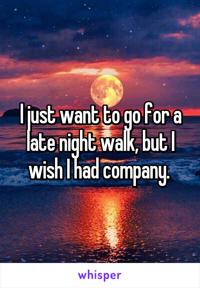 I just want to go for a late night walk, but I wish I had company.