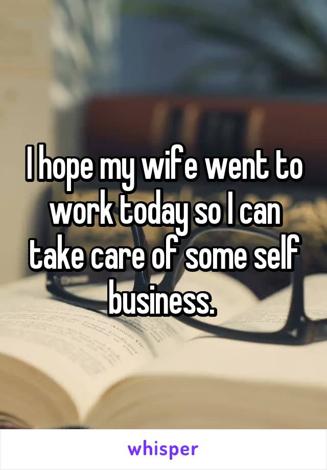 I hope my wife went to work today so I can take care of some self business.