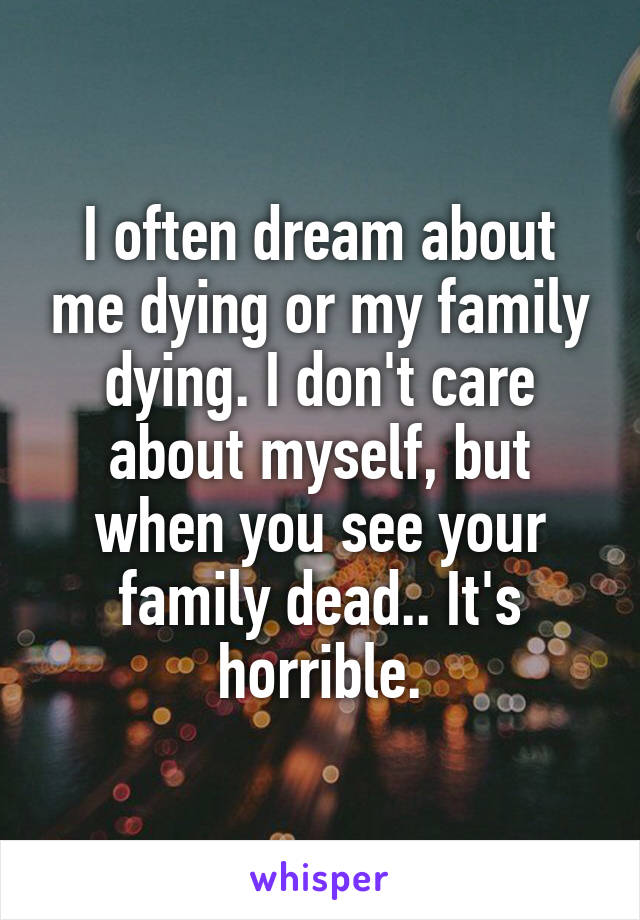 I often dream about me dying or my family dying. I don't care about myself, but when you see your family dead.. It's horrible.