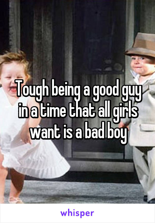 Tough being a good guy in a time that all girls want is a bad boy
