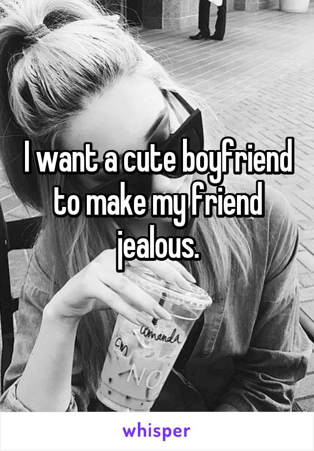 I want a cute boyfriend to make my friend jealous.