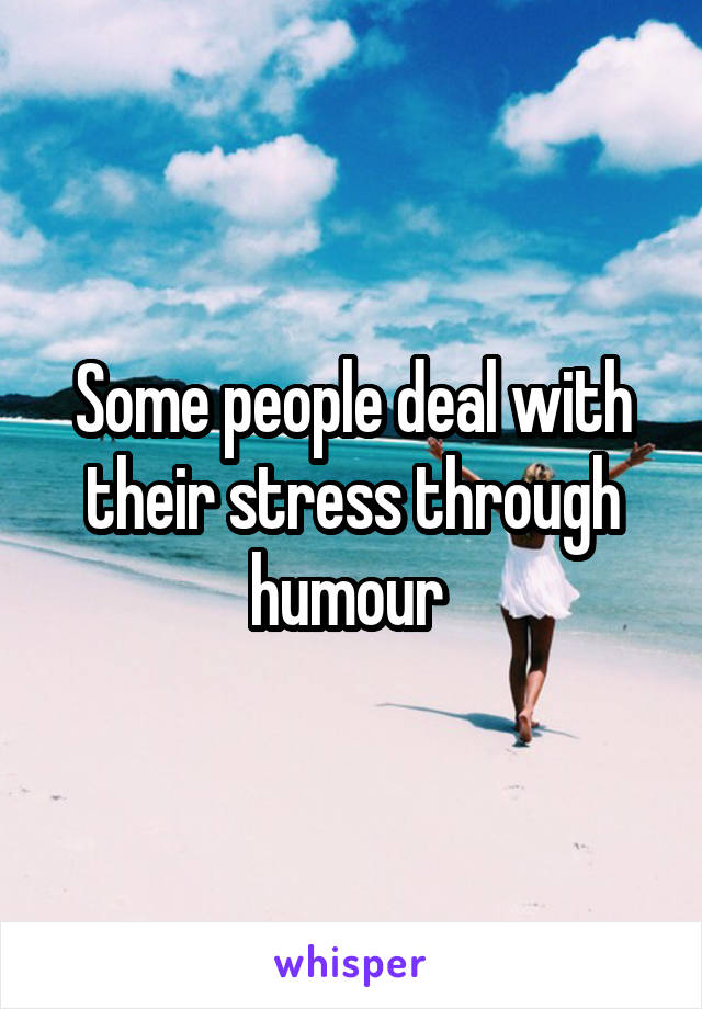 Some people deal with their stress through humour