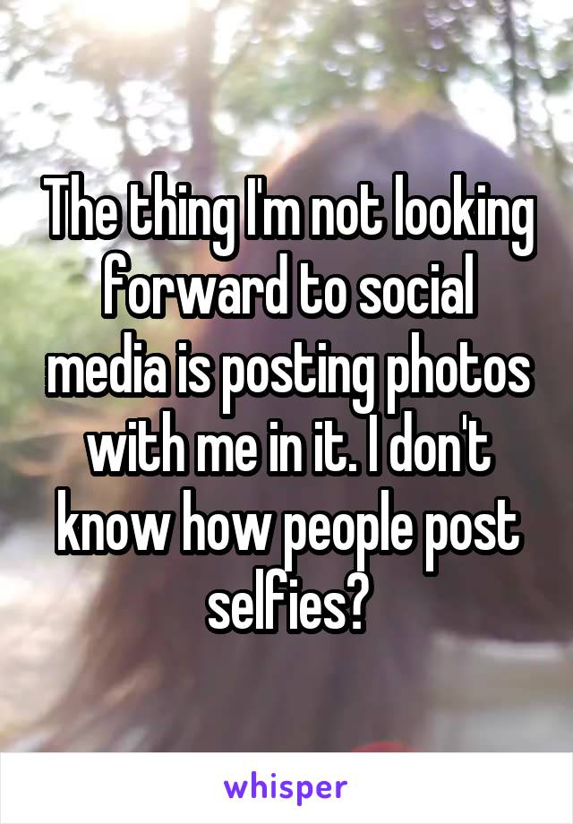 The thing I'm not looking forward to social media is posting photos with me in it. I don't know how people post selfies?