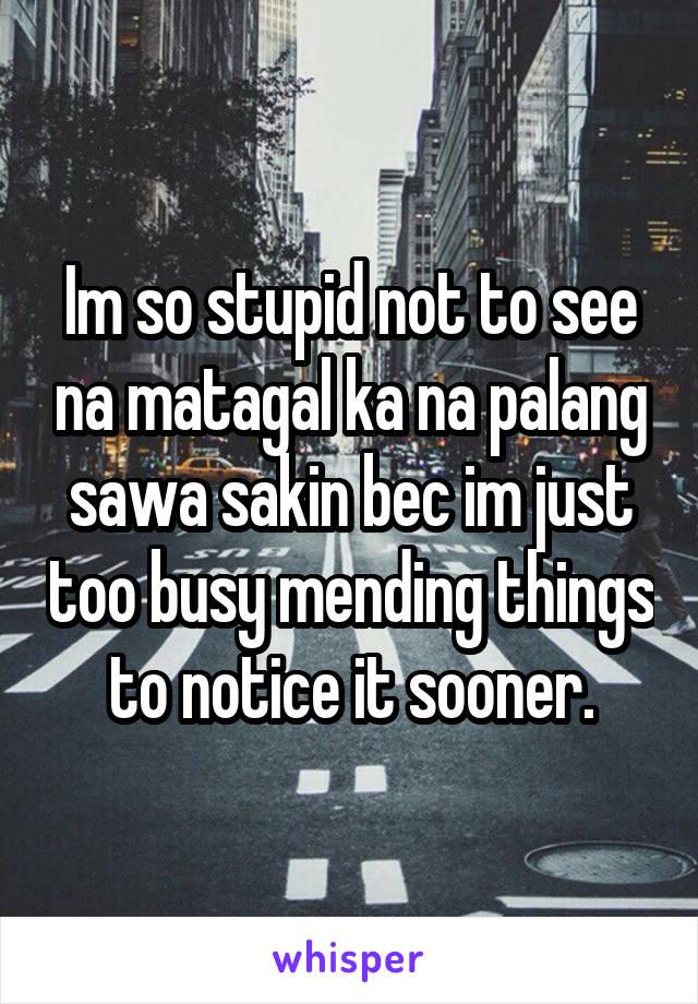 Im so stupid not to see na matagal ka na palang sawa sakin bec im just too busy mending things to notice it sooner.