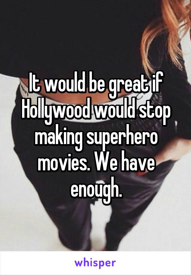 It would be great if Hollywood would stop making superhero movies. We have enough.