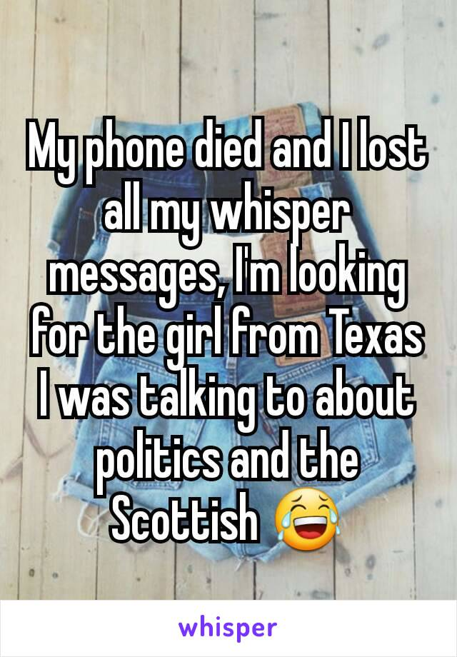 My phone died and I lost all my whisper messages, I'm looking for the girl from Texas I was talking to about politics and the Scottish 😂