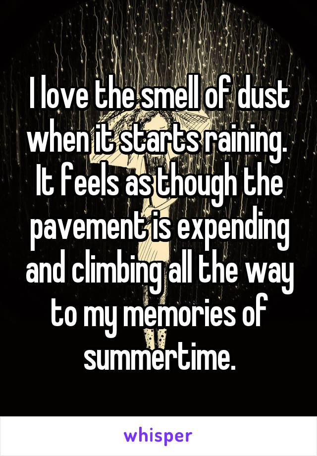 I love the smell of dust when it starts raining.  It feels as though the pavement is expending and climbing all the way to my memories of summertime.