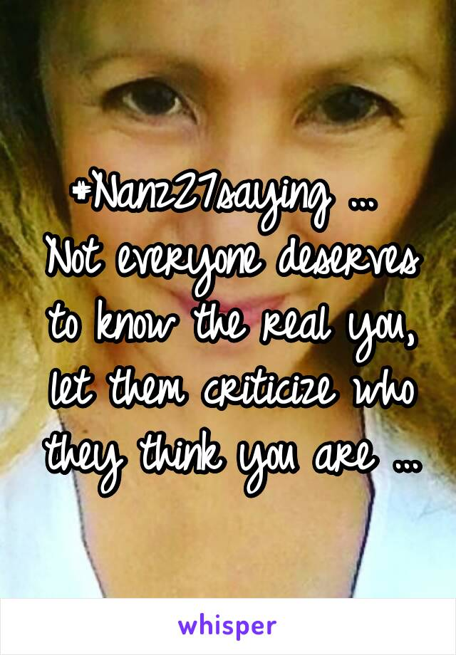 #Nanz27saying ...  Not everyone deserves to know the real you, let them criticize who they think you are ...