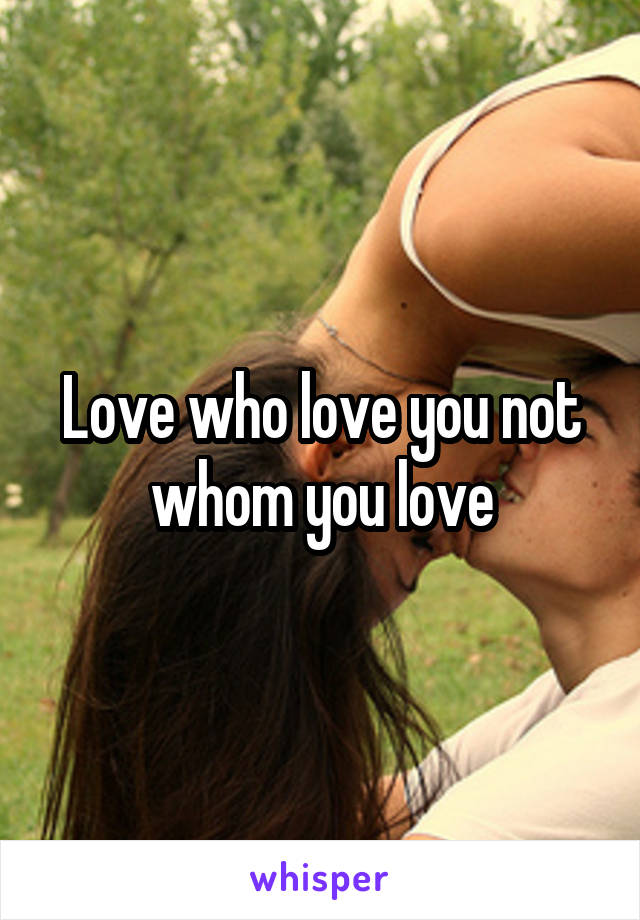 Love who love you not whom you love