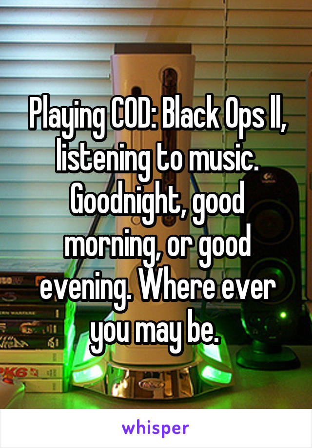 Playing COD: Black Ops ll, listening to music. Goodnight, good morning, or good evening. Where ever you may be.