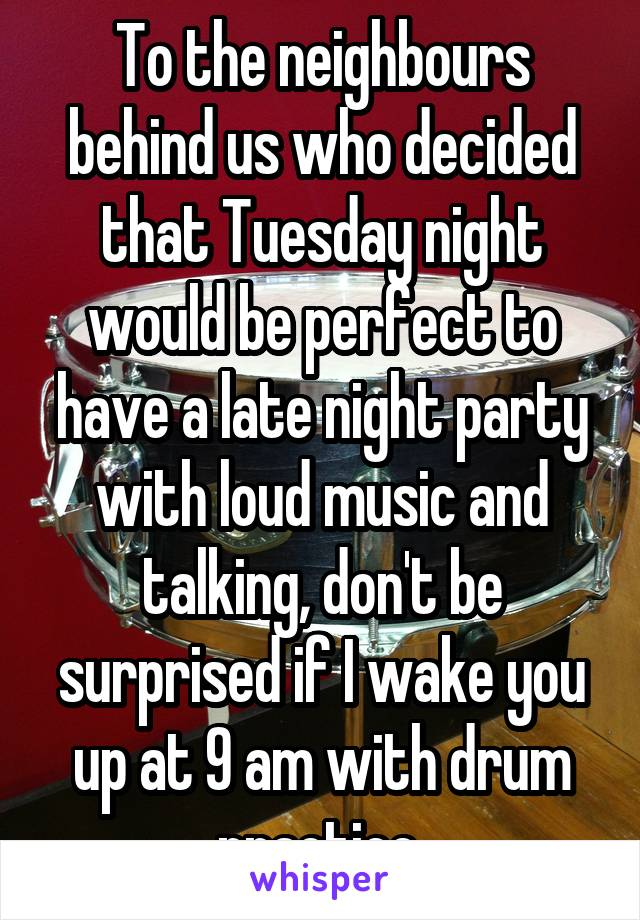 To the neighbours behind us who decided that Tuesday night would be perfect to have a late night party with loud music and talking, don't be surprised if I wake you up at 9 am with drum practice.