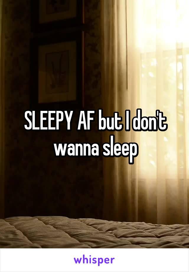 SLEEPY AF but I don't wanna sleep
