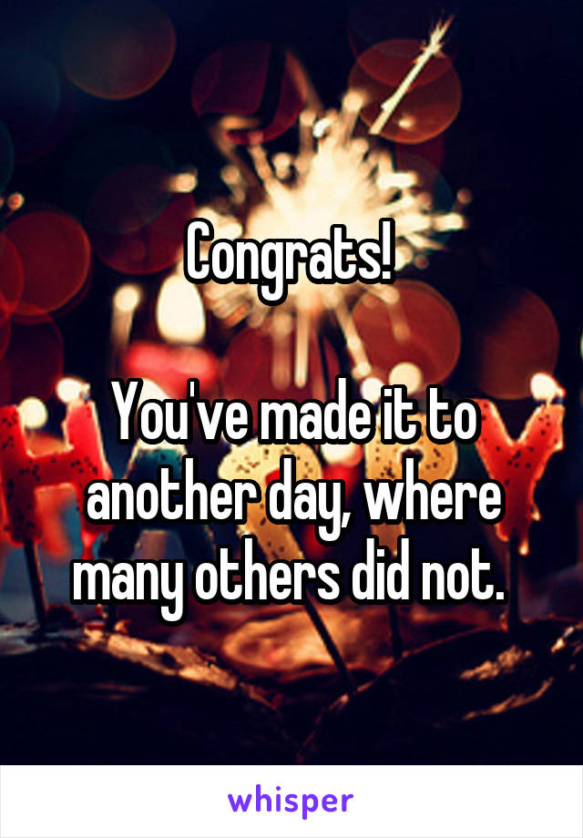Congrats!   You've made it to another day, where many others did not.