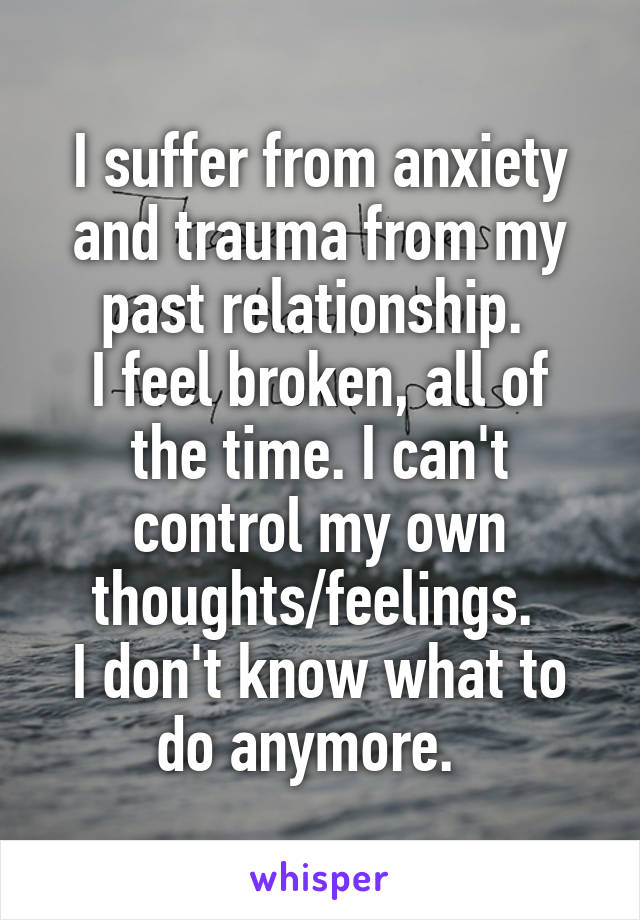 I suffer from anxiety and trauma from my past relationship.  I feel broken, all of the time. I can't control my own thoughts/feelings.  I don't know what to do anymore.