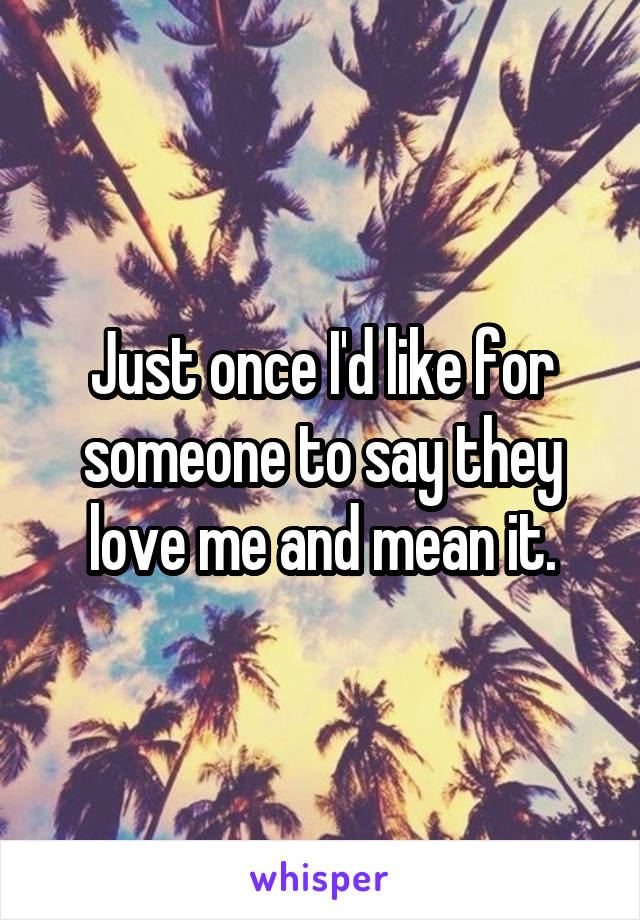 Just once I'd like for someone to say they love me and mean it.