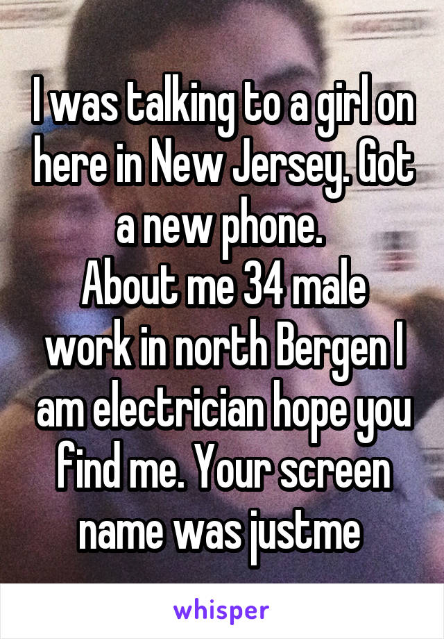 I was talking to a girl on here in New Jersey. Got a new phone.  About me 34 male work in north Bergen I am electrician hope you find me. Your screen name was justme