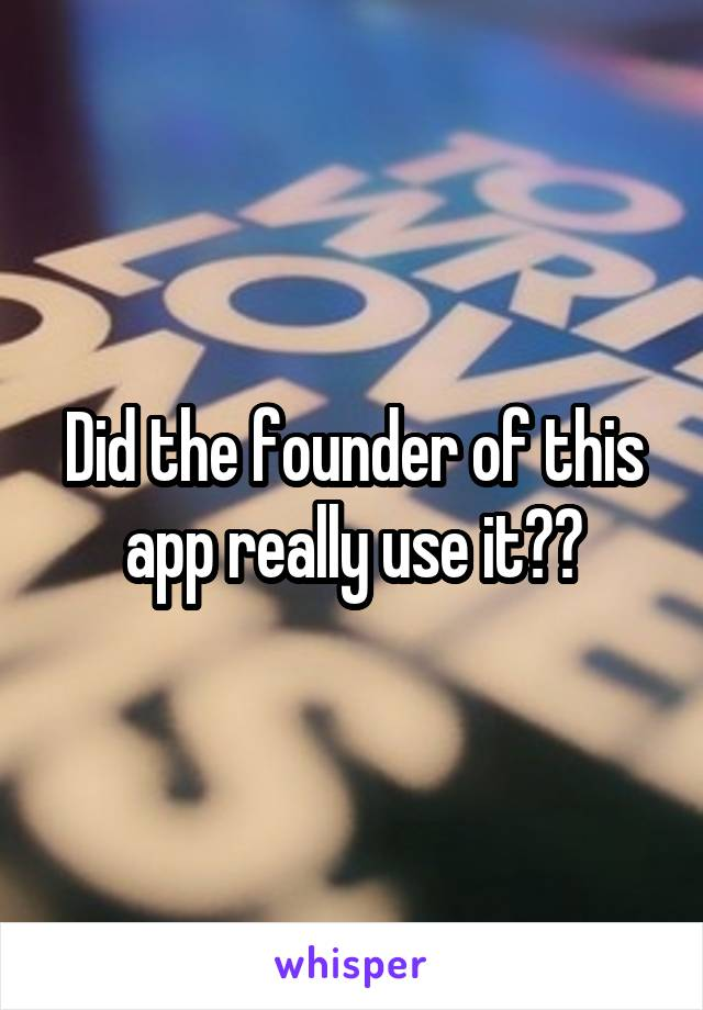 Did the founder of this app really use it??