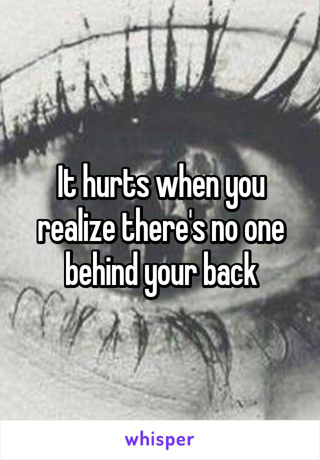 It hurts when you realize there's no one behind your back