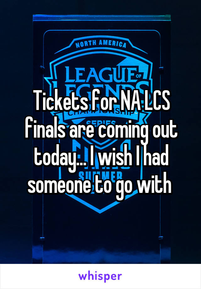 Tickets for NA LCS finals are coming out today... I wish I had someone to go with