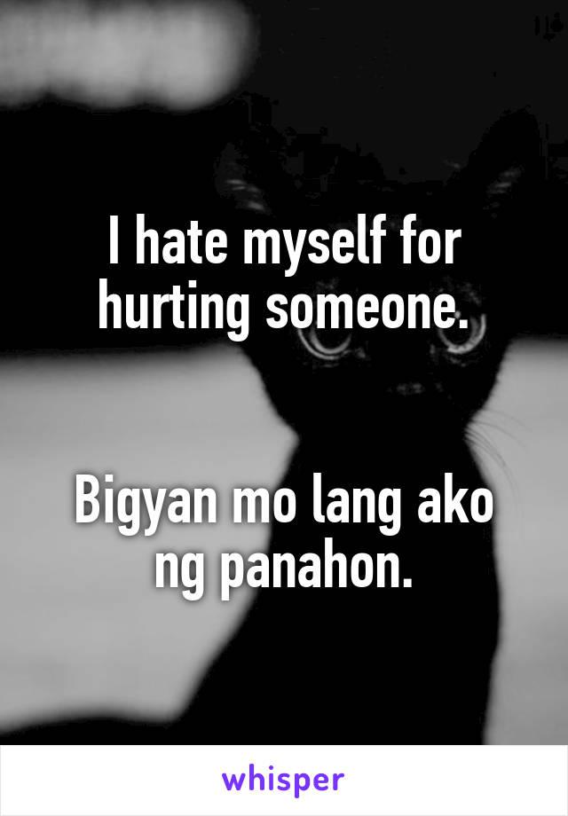 I hate myself for hurting someone.   Bigyan mo lang ako ng panahon.