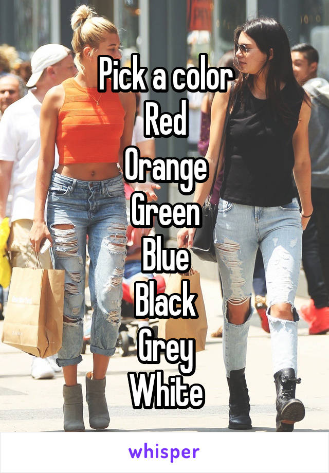 Pick a color Red Orange Green Blue Black Grey White