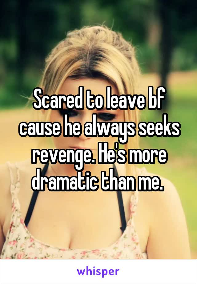 Scared to leave bf cause he always seeks revenge. He's more dramatic than me.