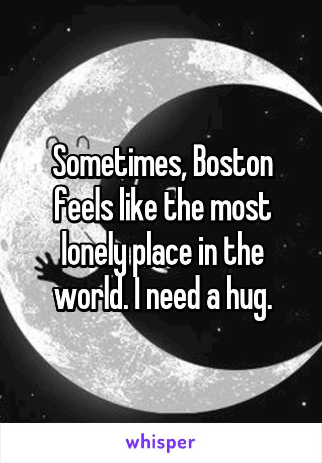 Sometimes, Boston feels like the most lonely place in the world. I need a hug.