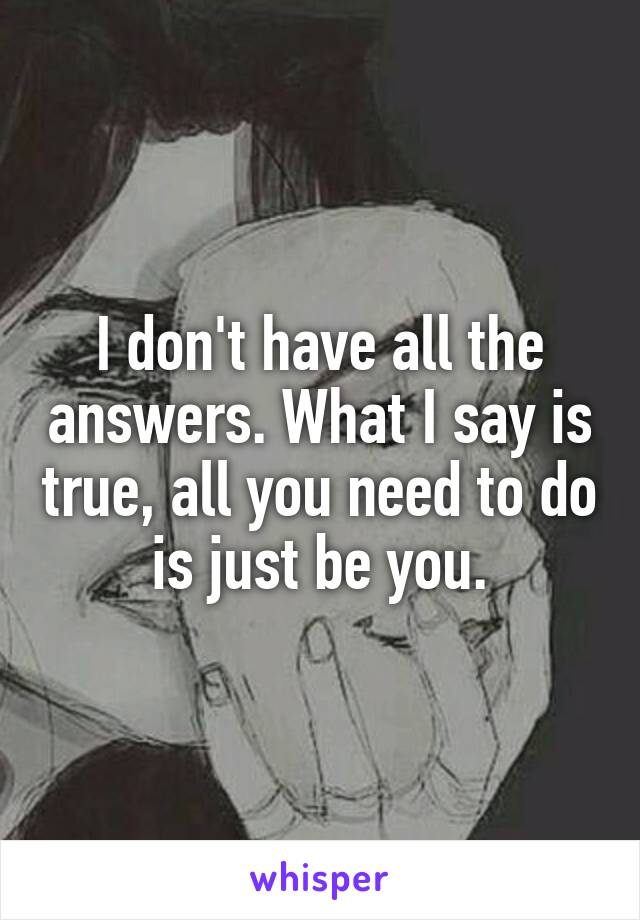 I don't have all the answers. What I say is true, all you need to do is just be you.