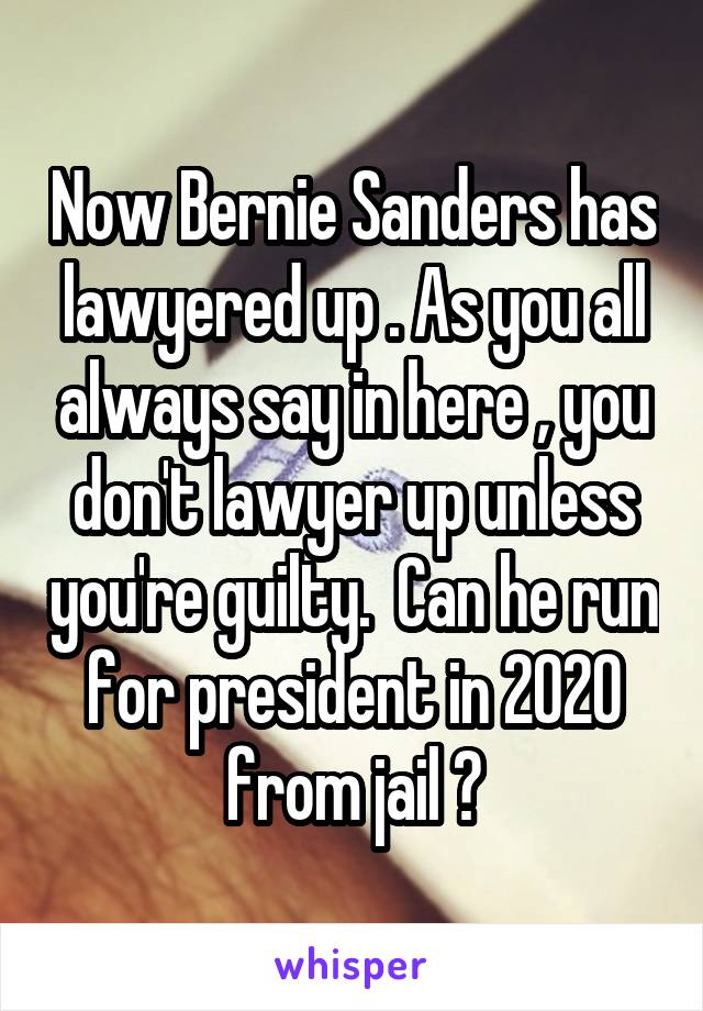 Now Bernie Sanders has lawyered up . As you all always say in here , you don't lawyer up unless you're guilty.  Can he run for president in 2020 from jail ?