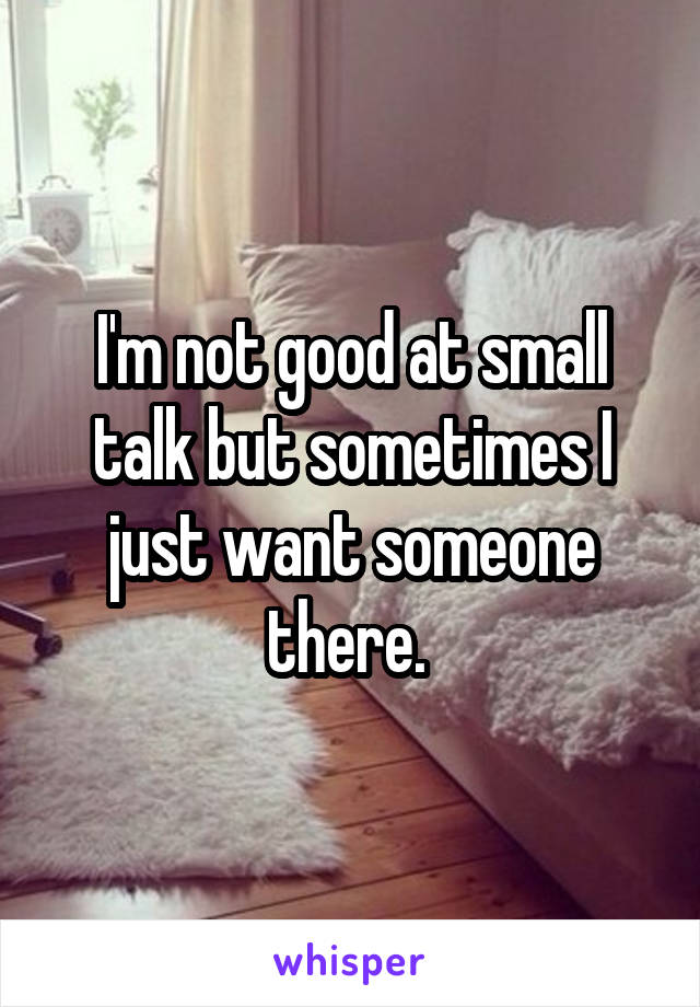 I'm not good at small talk but sometimes I just want someone there.